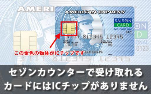 セゾンカウンターで受け取れるカードにはICチップがありません